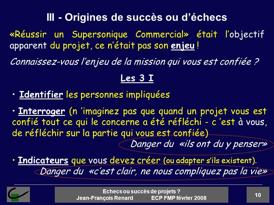 10 Echecs ou succès de projets ? Jean-François Renard ECP FMP février 2008 «Réussir un Supersonique Commercial» était lobjectif apparent du projet, ce