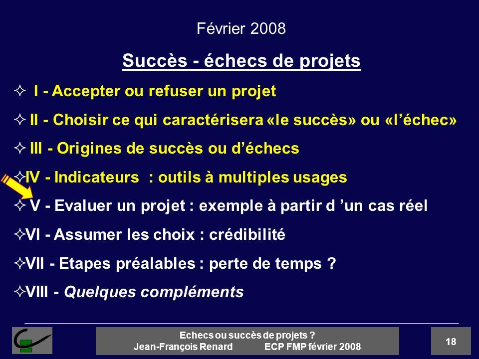 18 Echecs ou succès de projets ? Jean-François Renard ECP FMP février 2008 Février 2008 Succès - échecs de projets I - Accepter ou refuser un projet I