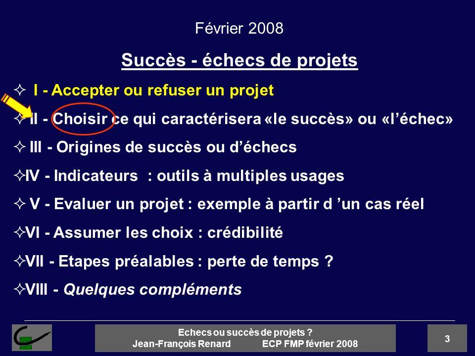 3 Echecs ou succès de projets ? Jean-François Renard ECP FMP février 2008 Février 2008 Succès - échecs de projets I - Accepter ou refuser un projet II