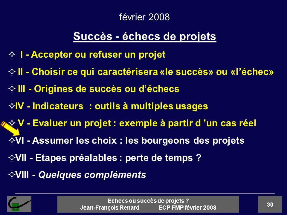 30 Echecs ou succès de projets ? Jean-François Renard ECP FMP février 2008 février 2008 Succès - échecs de projets I - Accepter ou refuser un projet I