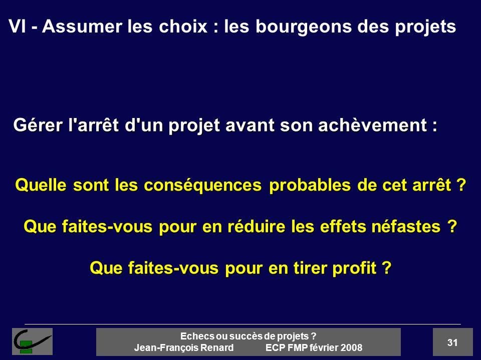 31 Echecs ou succès de projets ? Jean-François Renard ECP FMP février 2008 Gérer l'arrêt d'un projet avant son achèvement : Quelle sont les conséquenc