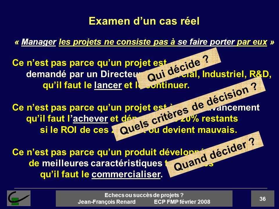 36 Echecs ou succès de projets ? Jean-François Renard ECP FMP février 2008 Examen dun cas réel « Manager les projets ne consiste pas à se faire porter