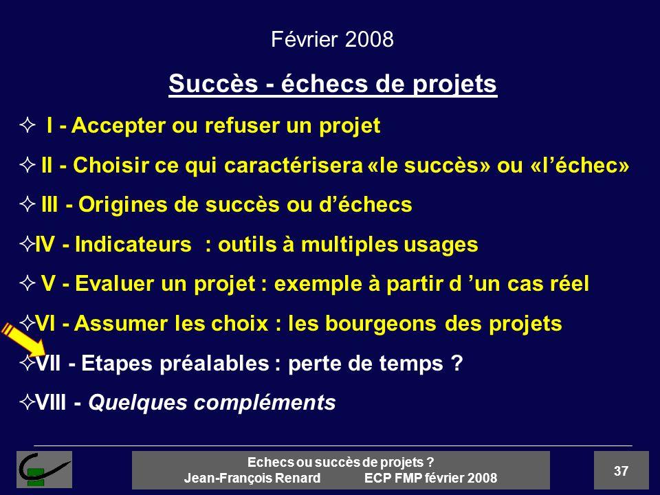 37 Echecs ou succès de projets ? Jean-François Renard ECP FMP février 2008 Février 2008 Succès - échecs de projets I - Accepter ou refuser un projet I