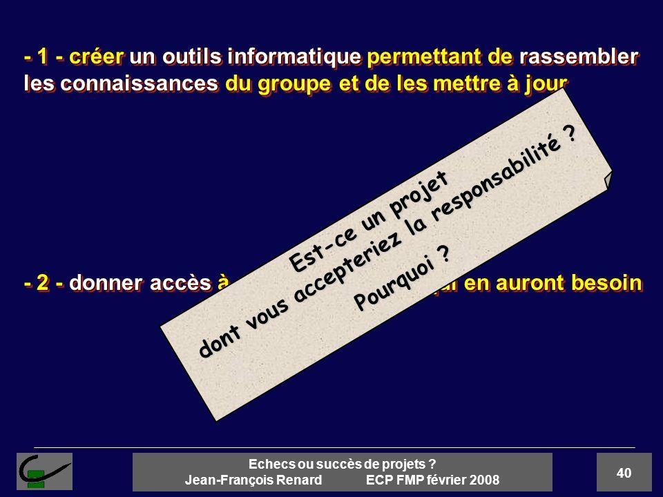 40 Echecs ou succès de projets ? Jean-François Renard ECP FMP février 2008 - 1 - créer un outils informatique permettant de rassembler les connaissanc