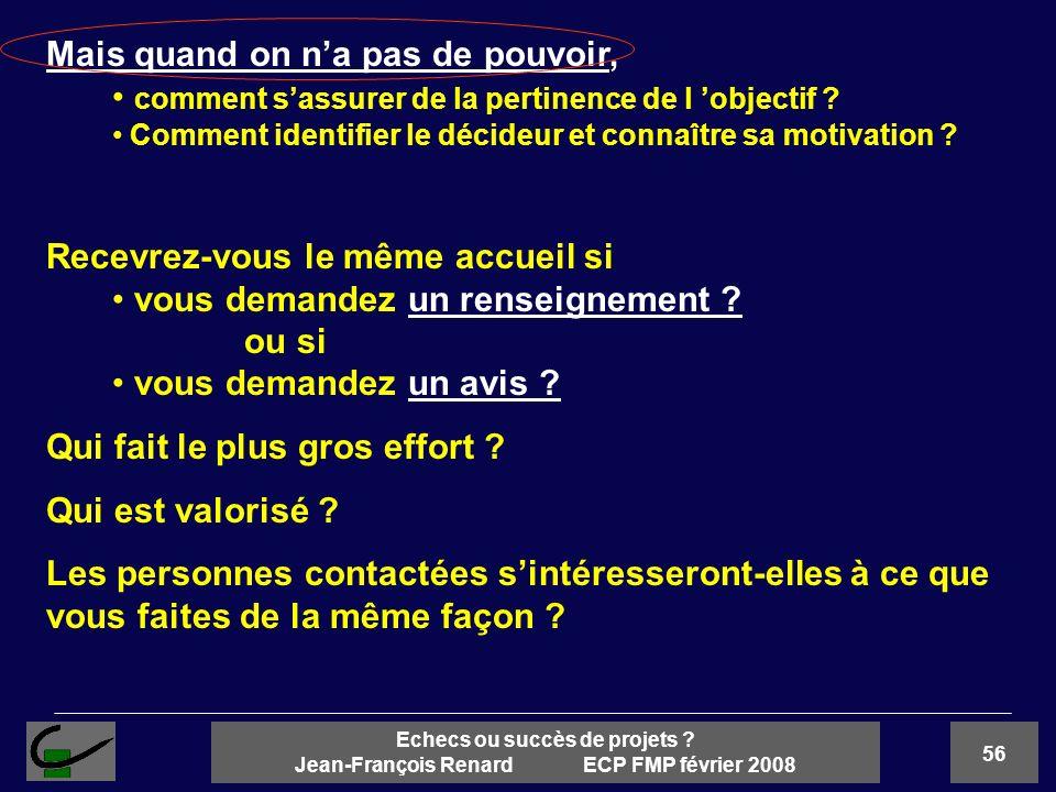 56 Echecs ou succès de projets ? Jean-François Renard ECP FMP février 2008 Mais quand on na pas de pouvoir, comment sassurer de la pertinence de l obj