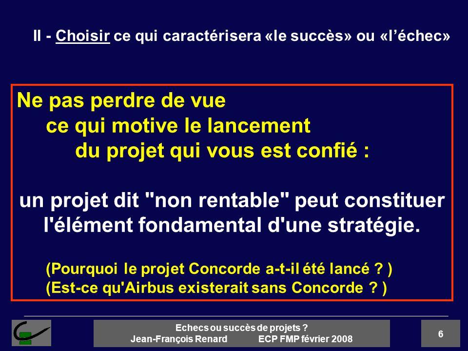 6 Echecs ou succès de projets ? Jean-François Renard ECP FMP février 2008 II - Choisir ce qui caractérisera «le succès» ou «léchec» Ne pas perdre de v