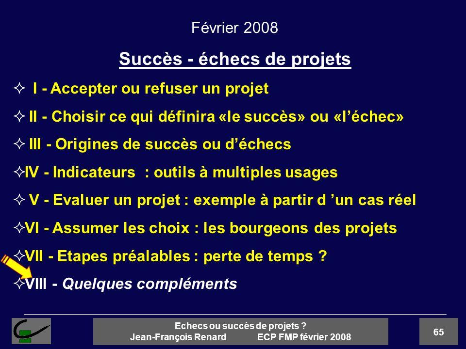 65 Echecs ou succès de projets ? Jean-François Renard ECP FMP février 2008 Février 2008 Succès - échecs de projets I - Accepter ou refuser un projet I