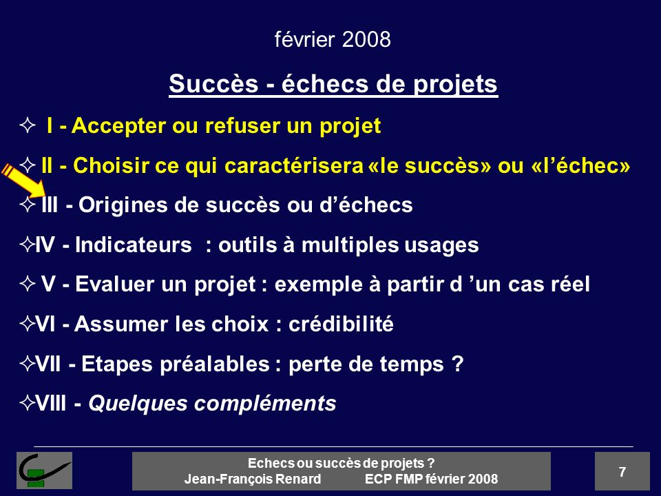 7 Echecs ou succès de projets ? Jean-François Renard ECP FMP février 2008 février 2008 Succès - échecs de projets I - Accepter ou refuser un projet II