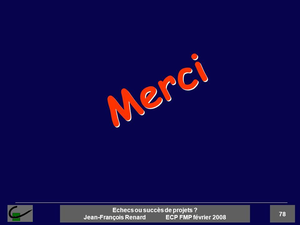 78 Echecs ou succès de projets ? Jean-François Renard ECP FMP février 2008 Merci