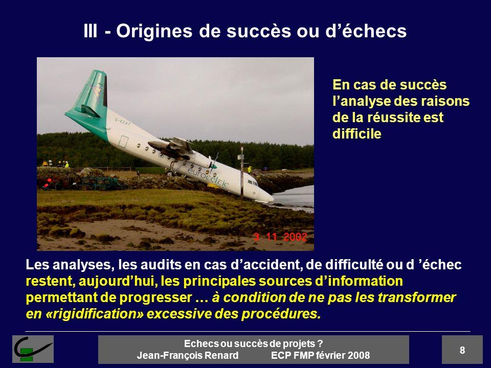 8 Echecs ou succès de projets ? Jean-François Renard ECP FMP février 2008 III - Origines de succès ou déchecs Les analyses, les audits en cas dacciden