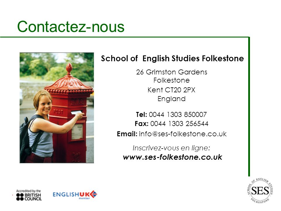 Contactez-nous 26 Grimston Gardens Folkestone Kent CT20 2PX England Tel: 0044 1303 850007 Fax: 0044 1303 256544 Email: info@ses-folkestone.co.uk Inscrivez-vous en ligne: www.ses-folkestone.co.uk School of English Studies Folkestone