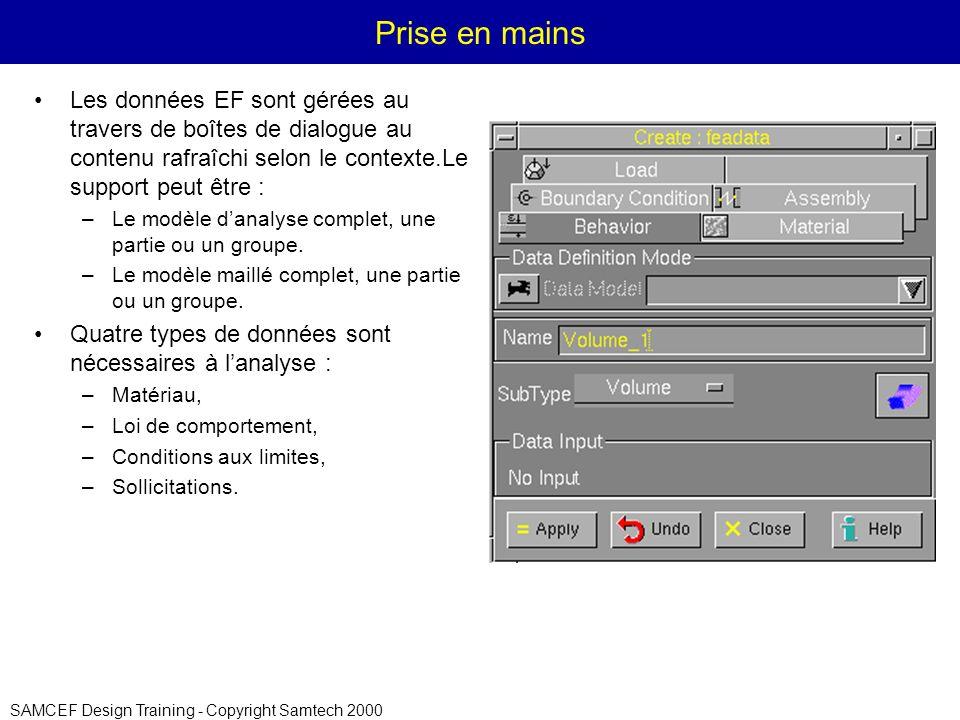 SAMCEF Design Training - Copyright Samtech 2000 Prise en mains Les données EF sont gérées au travers de boîtes de dialogue au contenu rafraîchi selon le contexte.Le support peut être : –Le modèle danalyse complet, une partie ou un groupe.