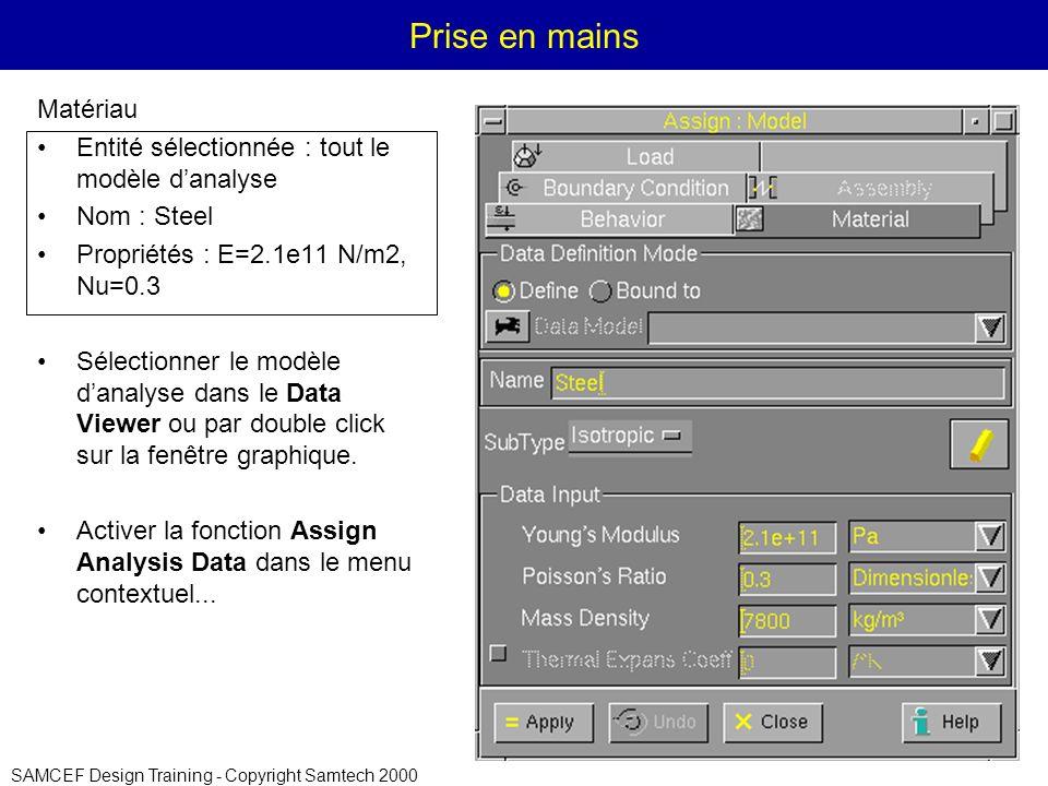 SAMCEF Design Training - Copyright Samtech 2000 Prise en mains Matériau Entité sélectionnée : tout le modèle danalyse Nom : Steel Propriétés : E=2.1e11 N/m2, Nu=0.3 Sélectionner le modèle danalyse dans le Data Viewer ou par double click sur la fenêtre graphique.