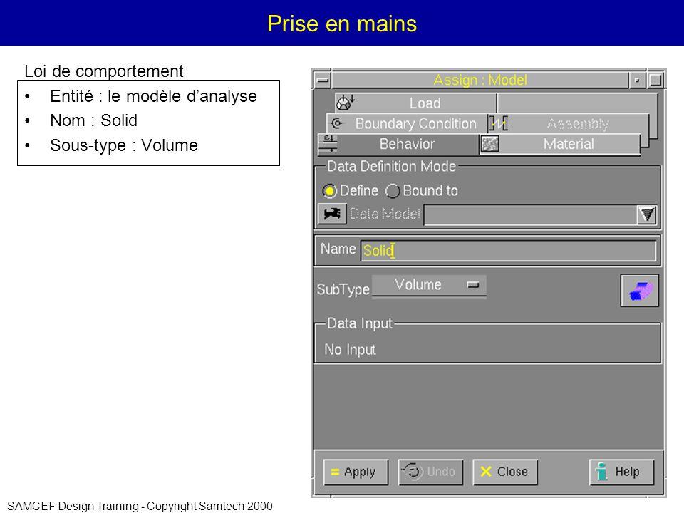 SAMCEF Design Training - Copyright Samtech 2000 Prise en mains Loi de comportement Entité : le modèle danalyse Nom : Solid Sous-type : Volume