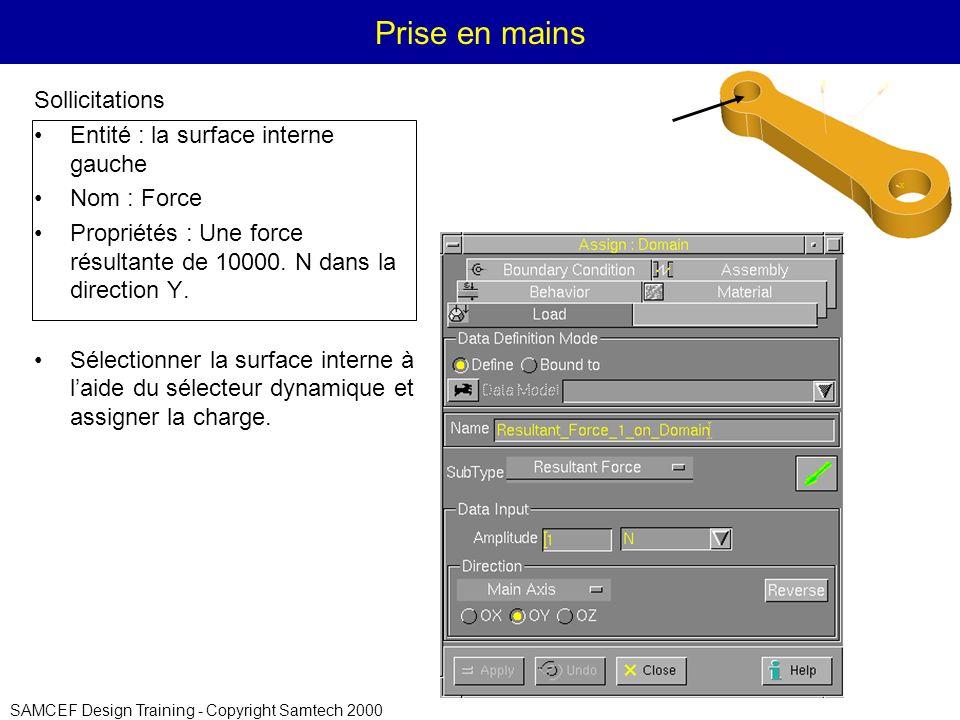 SAMCEF Design Training - Copyright Samtech 2000 Prise en mains Sollicitations Entité : la surface interne gauche Nom : Force Propriétés : Une force résultante de 10000.