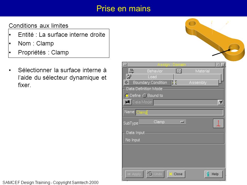 SAMCEF Design Training - Copyright Samtech 2000 Prise en mains Conditions aux limites Entité : La surface interne droite Nom : Clamp Propriétés : Clam