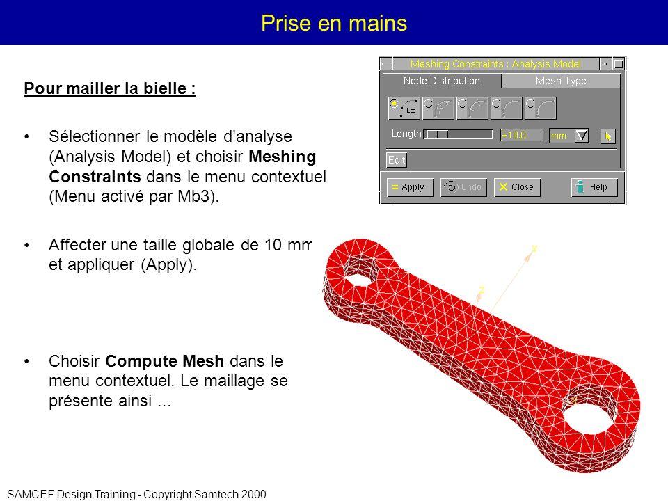 SAMCEF Design Training - Copyright Samtech 2000 Prise en mains Pour mailler la bielle : Sélectionner le modèle danalyse (Analysis Model) et choisir Meshing Constraints dans le menu contextuel (Menu activé par Mb3).