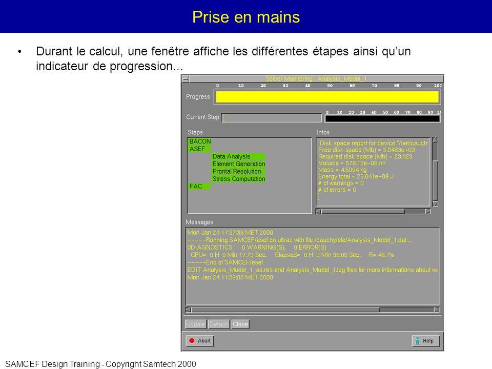 SAMCEF Design Training - Copyright Samtech 2000 Prise en mains Durant le calcul, une fenêtre affiche les différentes étapes ainsi quun indicateur de progression...