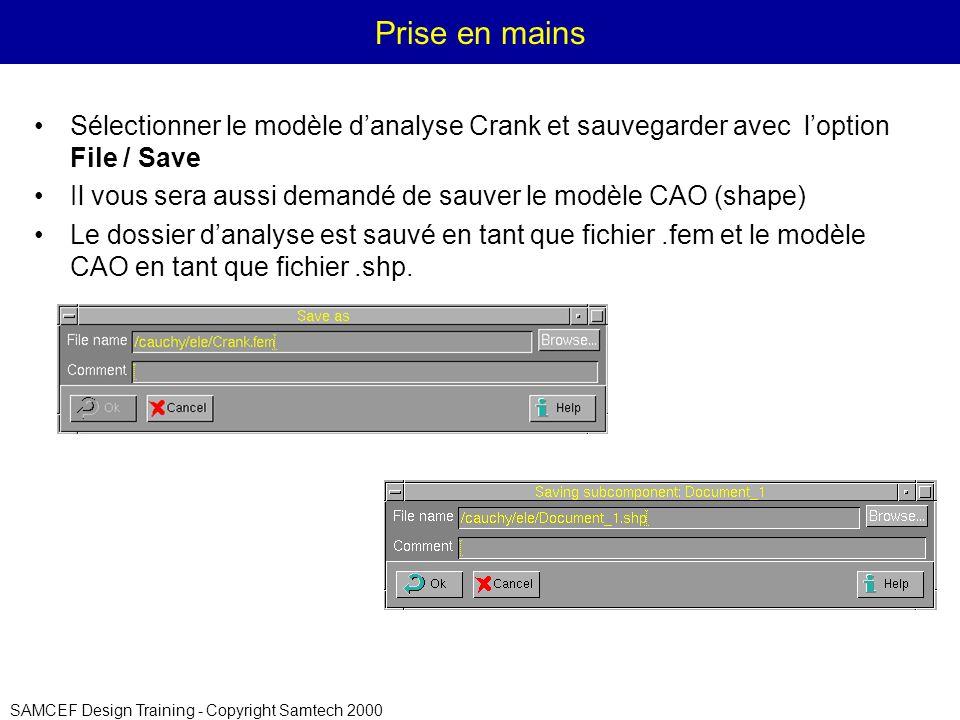 SAMCEF Design Training - Copyright Samtech 2000 Prise en mains Sélectionner le modèle danalyse Crank et sauvegarder avec loption File / Save Il vous sera aussi demandé de sauver le modèle CAO (shape) Le dossier danalyse est sauvé en tant que fichier.fem et le modèle CAO en tant que fichier.shp.
