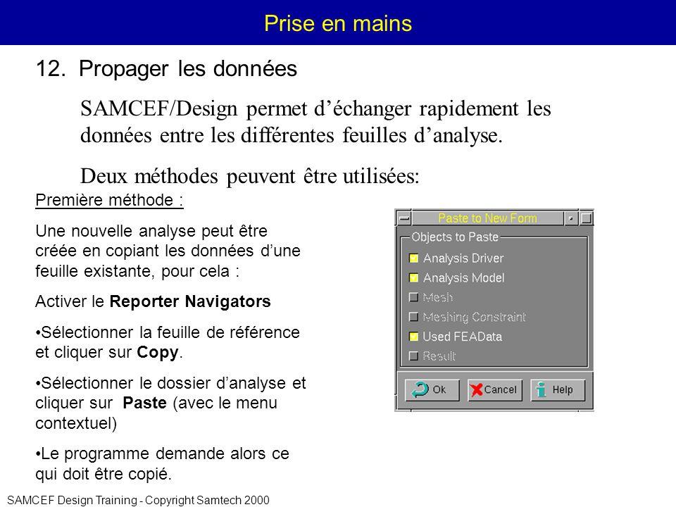 SAMCEF Design Training - Copyright Samtech 2000 Prise en mains Première méthode : Une nouvelle analyse peut être créée en copiant les données dune feuille existante, pour cela : Activer le Reporter Navigators Sélectionner la feuille de référence et cliquer sur Copy.