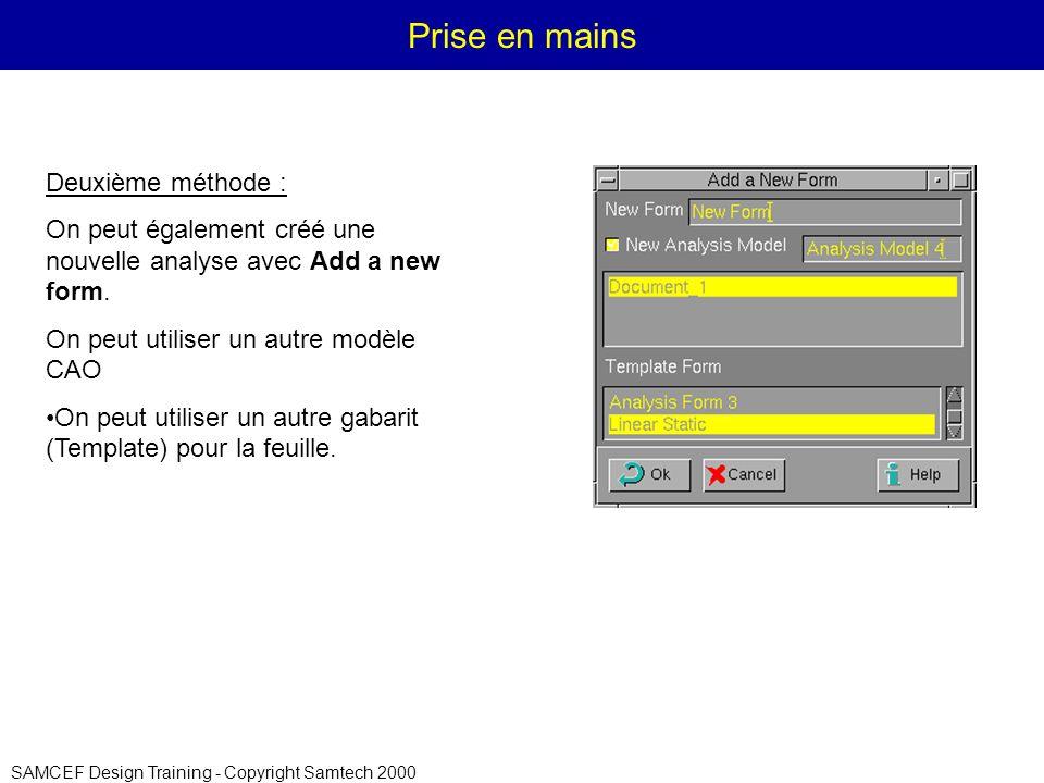 SAMCEF Design Training - Copyright Samtech 2000 Prise en mains Deuxième méthode : On peut également créé une nouvelle analyse avec Add a new form.