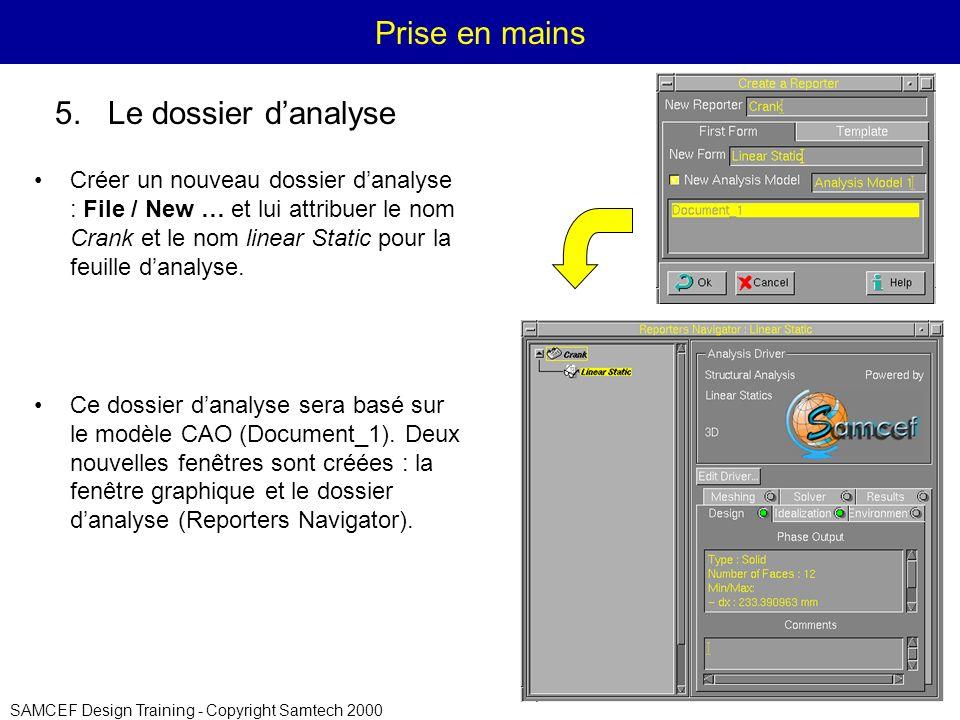 SAMCEF Design Training - Copyright Samtech 2000 Prise en mains Créer un nouveau dossier danalyse : File / New … et lui attribuer le nom Crank et le nom linear Static pour la feuille danalyse.