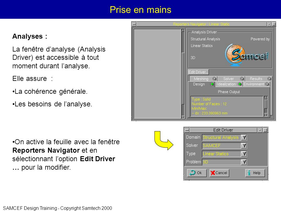 SAMCEF Design Training - Copyright Samtech 2000 Prise en mains Analyses : La fenêtre danalyse (Analysis Driver) est accessible à tout moment durant la