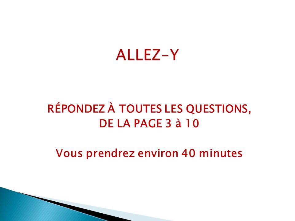 RÉPONDEZ À TOUTES LES QUESTIONS, DE LA PAGE 3 à 10 Vous prendrez environ 40 minutes