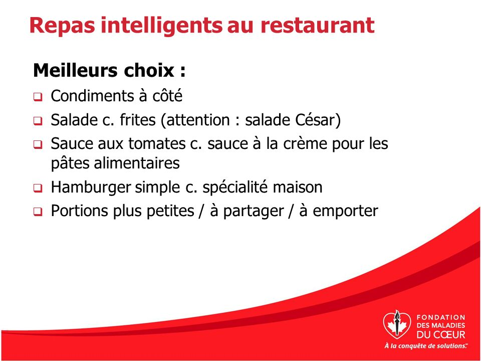 Repas intelligents au restaurant Meilleurs choix : Condiments à côté Salade c. frites (attention : salade César) Sauce aux tomates c. sauce à la crème