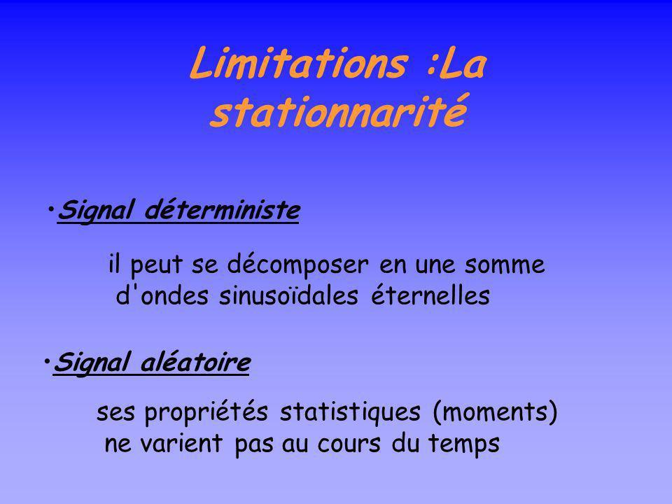 Limitations :La stationnarité Signal déterministe il peut se décomposer en une somme d ondes sinusoïdales éternelles Signal aléatoire ses propriétés statistiques (moments) ne varient pas au cours du temps