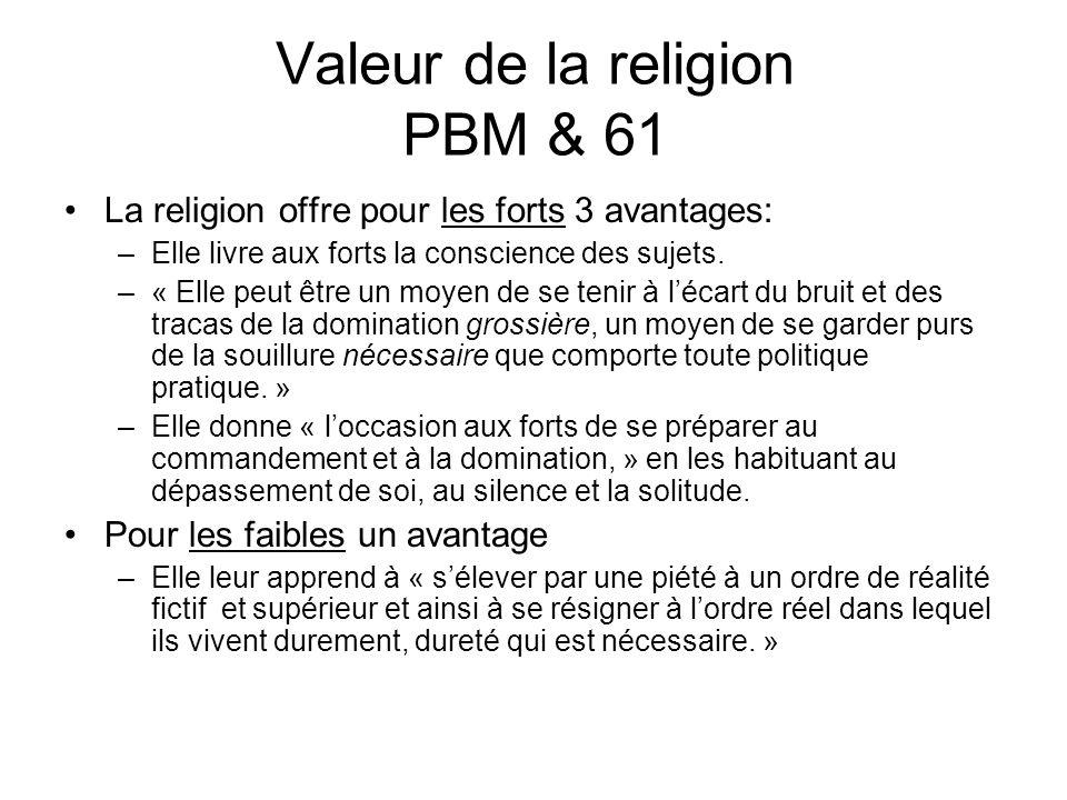 Valeur de la religion PBM & 61 La religion offre pour les forts 3 avantages: –Elle livre aux forts la conscience des sujets. –« Elle peut être un moye