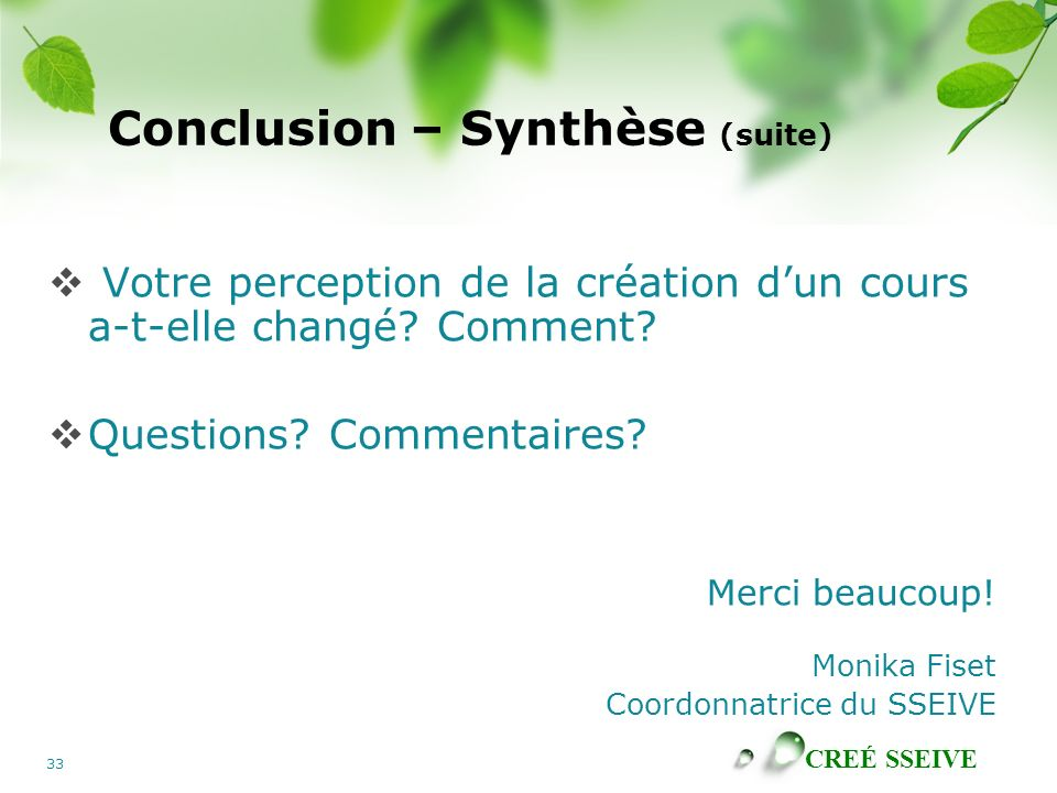 CREÉ SSEIVE 33 Conclusion – Synthèse (suite) Votre perception de la création dun cours a-t-elle changé? Comment? Questions? Commentaires? Merci beauco