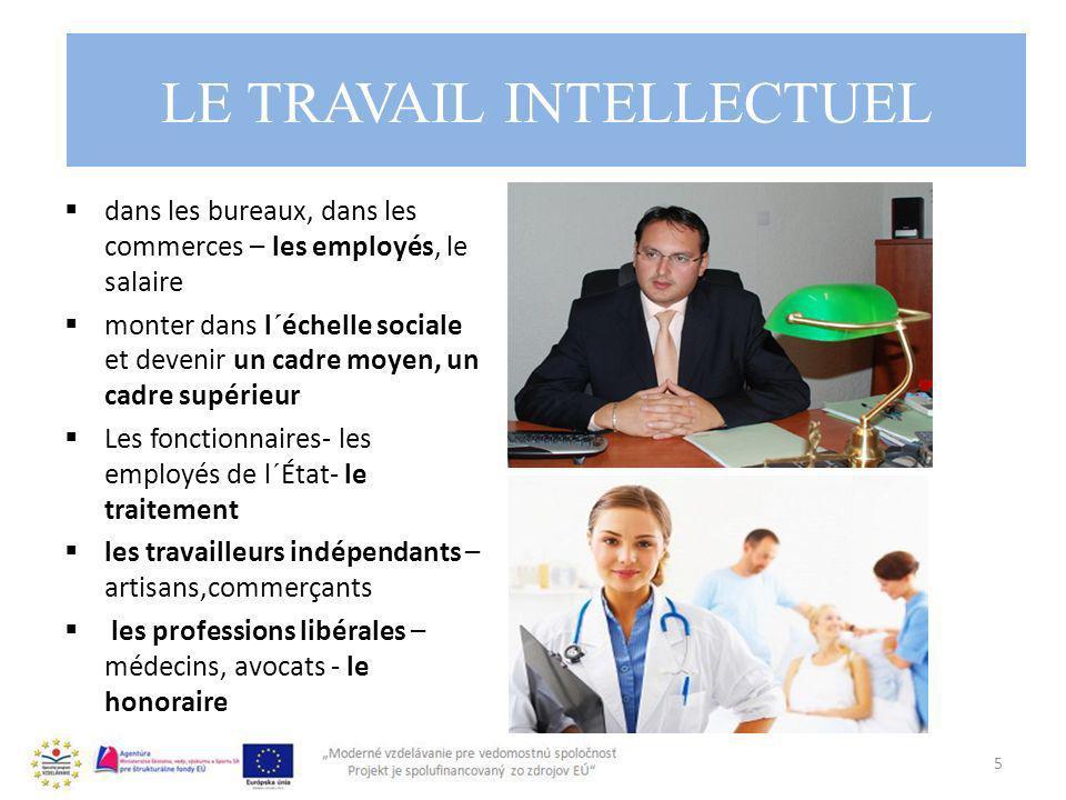LE TRAVAIL INTELLECTUEL dans les bureaux, dans les commerces – les employés, le salaire monter dans l´échelle sociale et devenir un cadre moyen, un cadre supérieur Les fonctionnaires- les employés de l´État- le traitement les travailleurs indépendants – artisans,commerçants les professions libérales – médecins, avocats - le honoraire 5