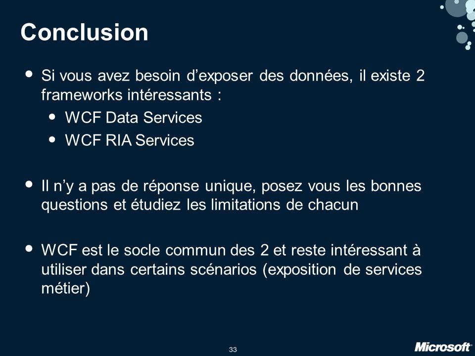 33 Conclusion Si vous avez besoin dexposer des données, il existe 2 frameworks intéressants : WCF Data Services WCF RIA Services Il ny a pas de réponse unique, posez vous les bonnes questions et étudiez les limitations de chacun WCF est le socle commun des 2 et reste intéressant à utiliser dans certains scénarios (exposition de services métier)
