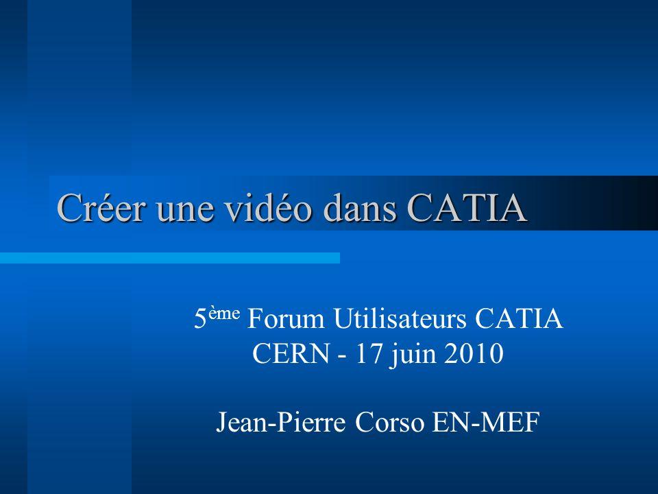 Créer une vidéo dans CATIA 5 ème Forum Utilisateurs CATIA CERN - 17 juin 2010 Jean-Pierre Corso EN-MEF