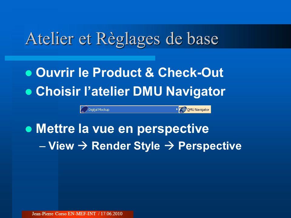 Atelier et Règlages de base Ouvrir le Product & Check-Out Choisir latelier DMU Navigator Mettre la vue en perspective –View Render Style Perspective J