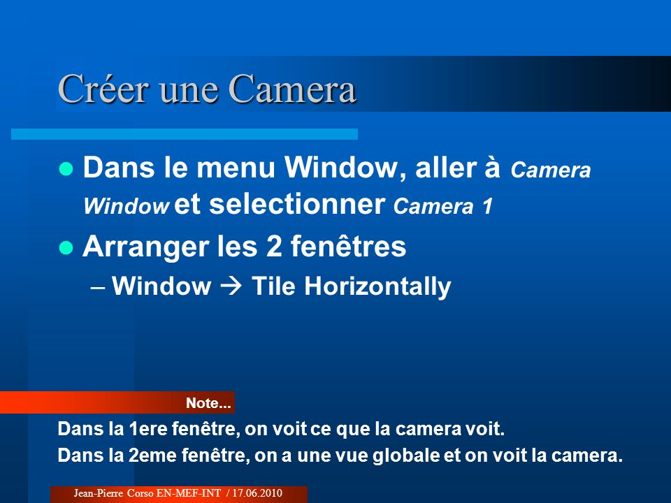 Créer une Camera Dans le menu Window, aller à Camera Window et selectionner Camera 1 Arranger les 2 fenêtres –Window Tile Horizontally Note... Dans la