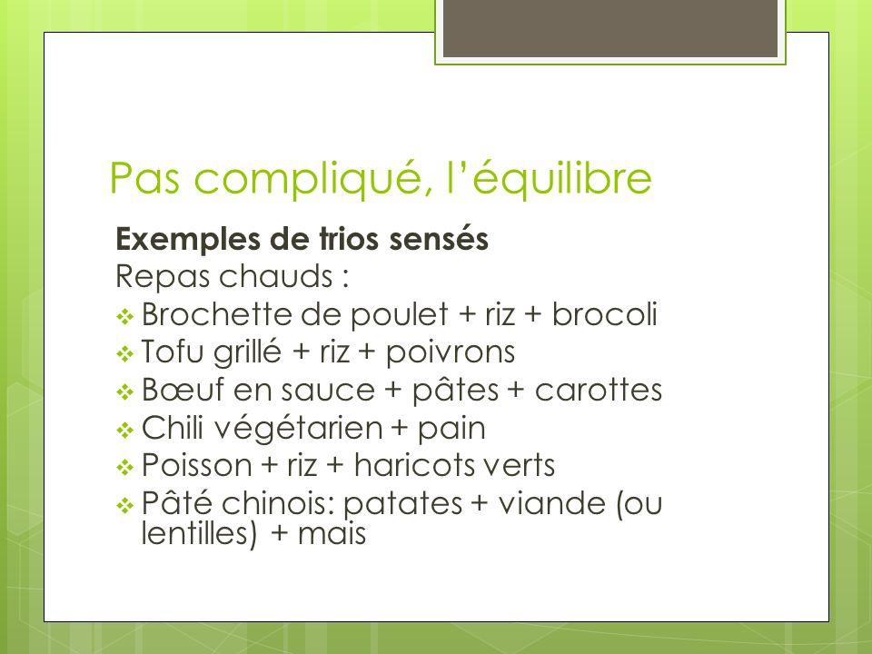 Pas compliqué, léquilibre Exemples de trios sensés Repas chauds : Brochette de poulet + riz + brocoli Tofu grillé + riz + poivrons Bœuf en sauce + pât