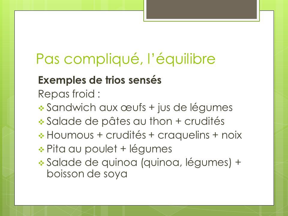 Pas compliqué, léquilibre Exemples de trios sensés Repas froid : Sandwich aux œufs + jus de légumes Salade de pâtes au thon + crudités Houmous + crudi