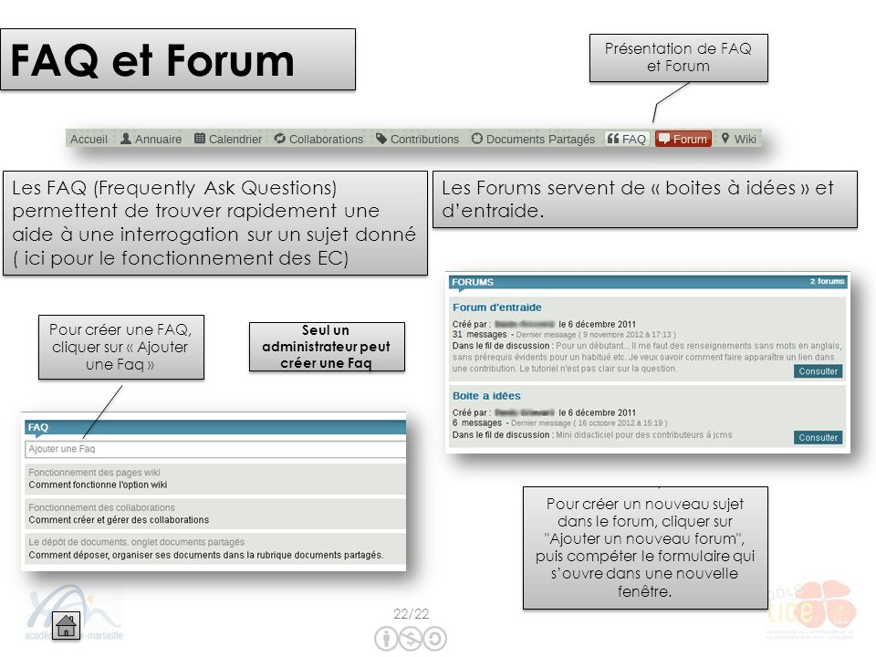FAQ et Forum Les FAQ (Frequently Ask Questions) permettent de trouver rapidement une aide à une interrogation sur un sujet donné ( ici pour le fonctionnement des EC) Pour créer une FAQ, cliquer sur « Ajouter une Faq » Seul un administrateur peut créer une Faq Présentation de FAQ et Forum Pour créer un nouveau sujet dans le forum, cliquer sur Ajouter un nouveau forum , puis compéter le formulaire qui souvre dans une nouvelle fenêtre.