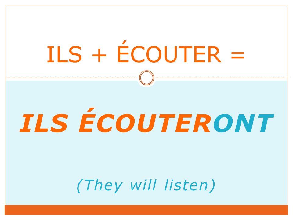 ILS ÉCOUTERONT (They will listen) ILS + ÉCOUTER =