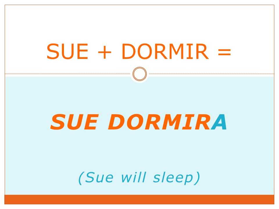 SUE DORMIRA (Sue will sleep) SUE + DORMIR =