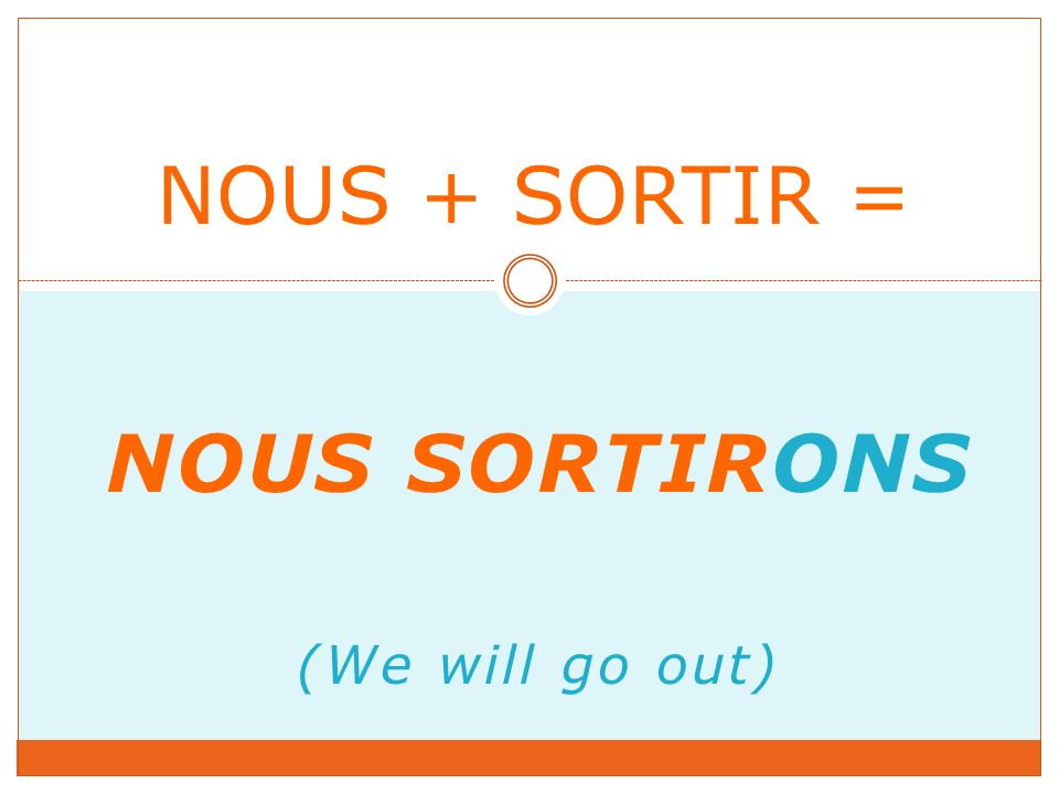 NOUS SORTIRONS (We will go out) NOUS + SORTIR =