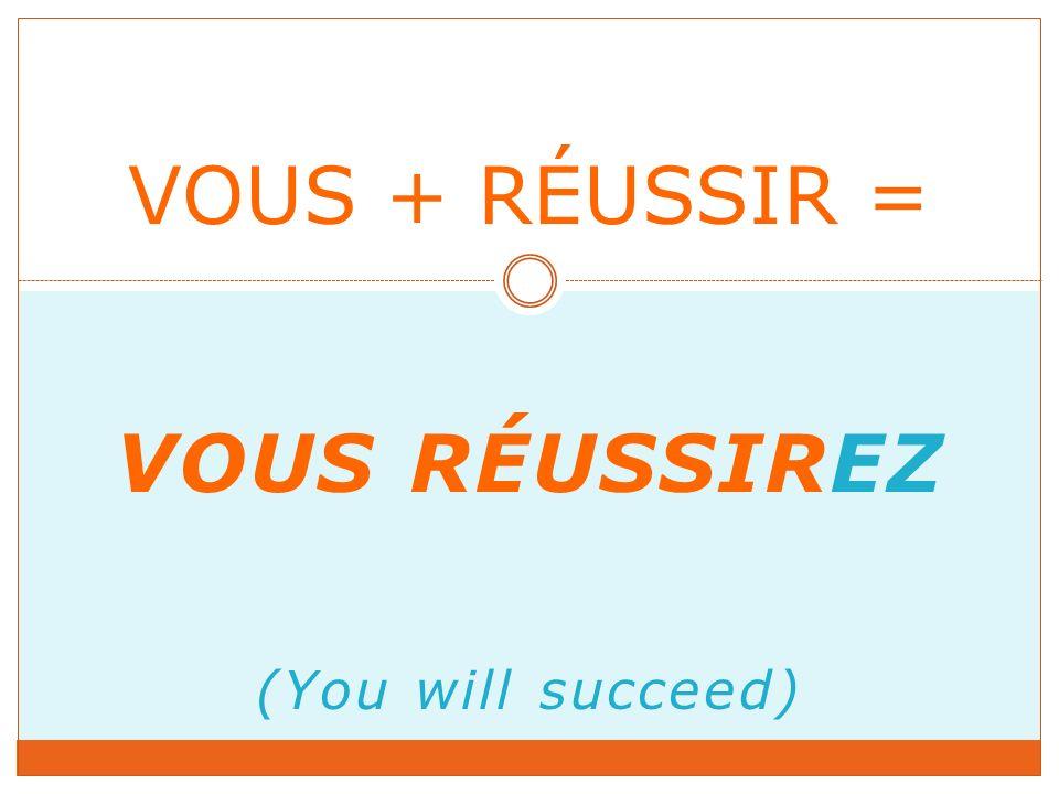 VOUS RÉUSSIREZ (You will succeed) VOUS + RÉUSSIR =