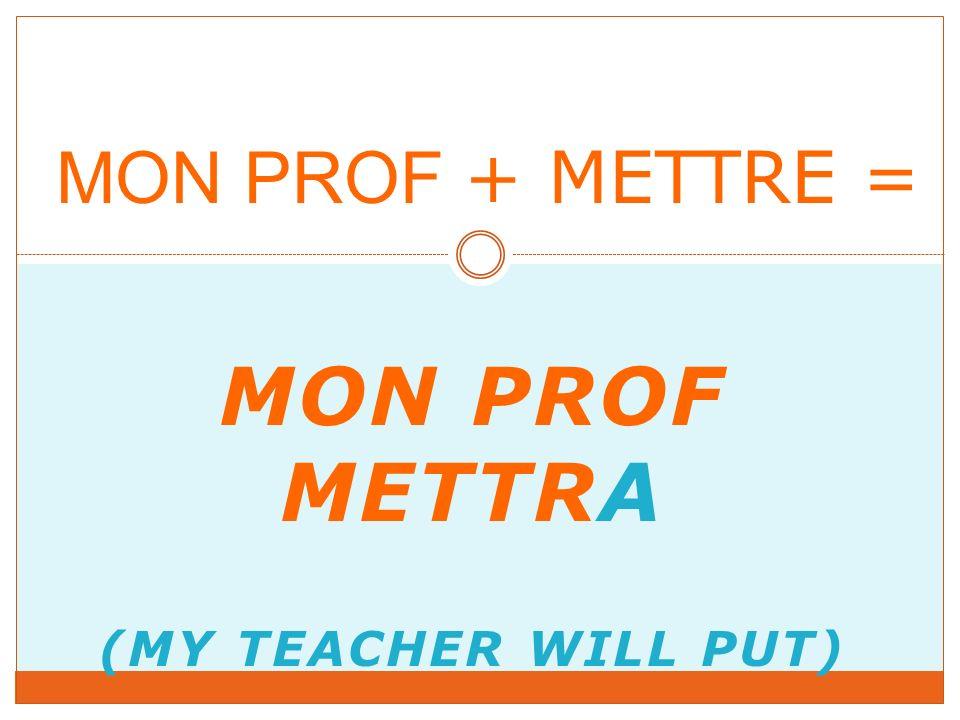 MON PROF METTRA (MY TEACHER WILL PUT) MON PROF + METTRE =