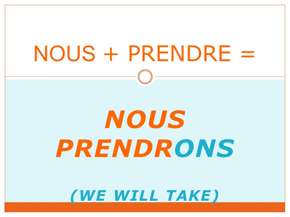 NOUS PRENDRONS (WE WILL TAKE) NOUS + PRENDRE =