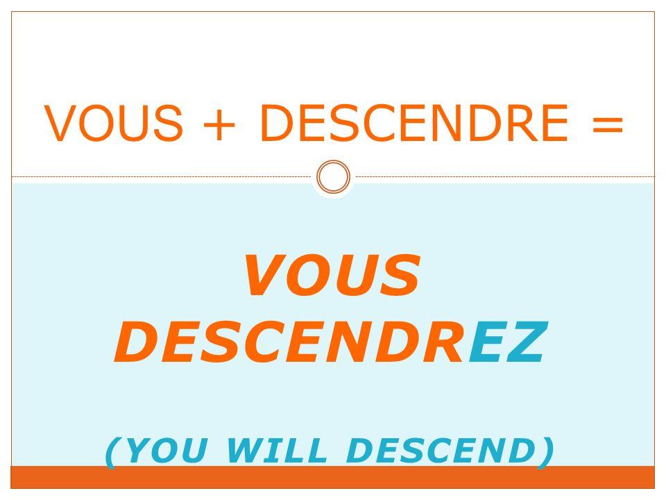 VOUS DESCENDREZ (YOU WILL DESCEND) VOUS + DESCENDRE =