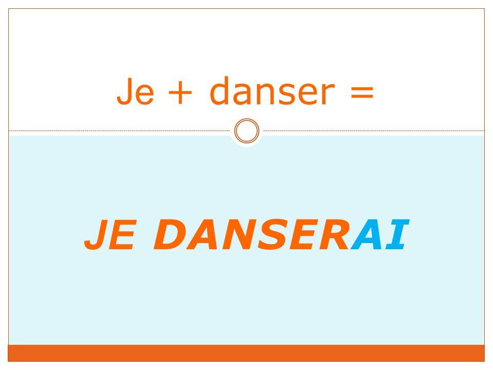 JE DANSERAI Je + danser =