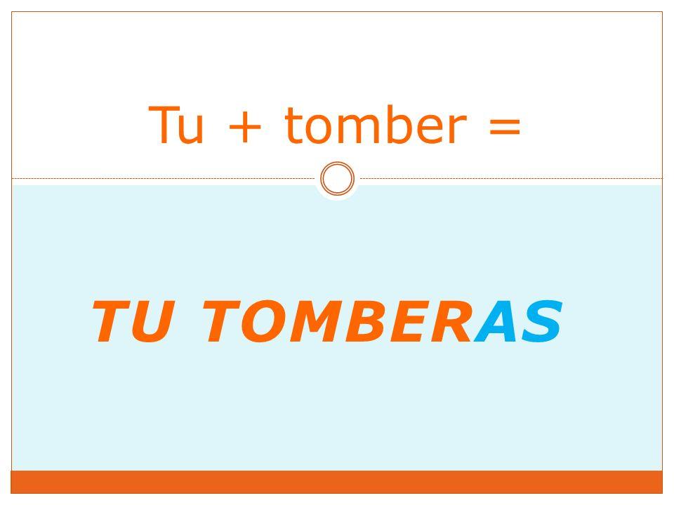 TU TOMBERAS Tu + tomber =