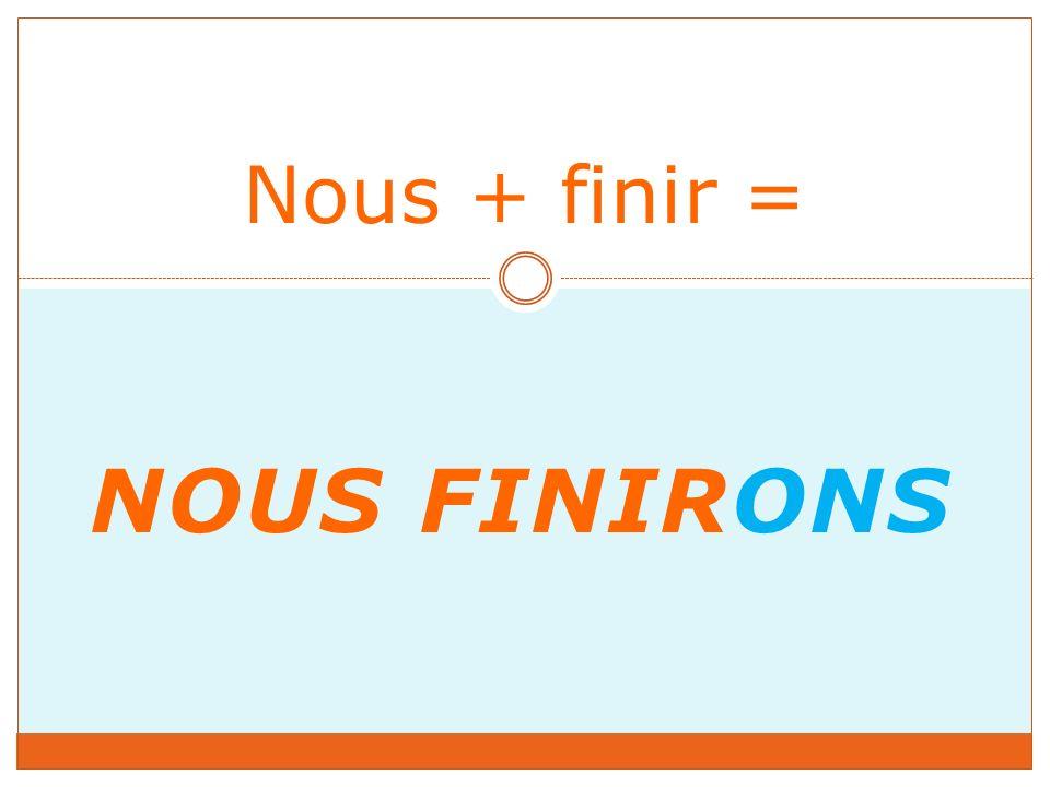 NOUS FINIRONS Nous + finir =
